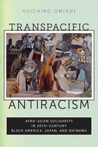 Transpacific Antiracism: Afro-Asian Solidarity in 20th-Century Black America, Japan, and Okinawa by Yuichiro Onishi