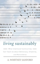 Living Sustainably: What Intentional Communities Can Teach Us about Democracy, Simplicity, and Nonviolence by A. Whitney Sanford