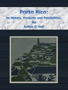Porto Rico: Its History, Products and Possibilities. by Arthur D. Hall