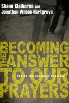 Becoming the Answer to Our Prayers by Shane Claiborne