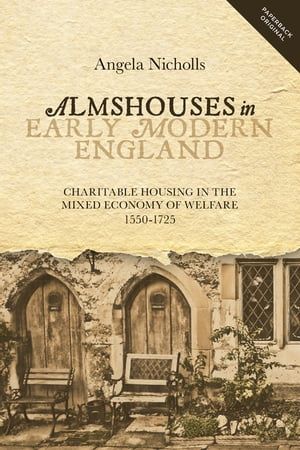 Almshouses in Early Modern England Charitable Housing in the Mixed Economy of Welfare,  1550-1725