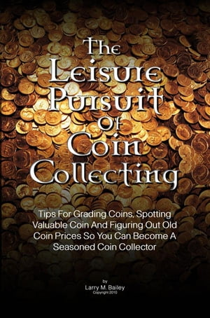 The Leisure Pursuit Of Coin Collecting Tips For Grading Coins,  Spotting Valuable Coin And Figuring Out Old Coin Prices So You Can Become A Seasoned Co