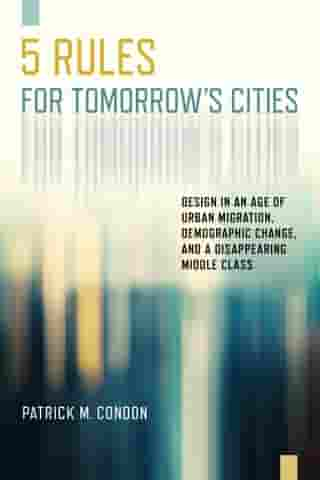Five Rules for Tomorrow's Cities: Design in an Age of Urban Migration, Demographic Change, and a Disappearing Middle Class