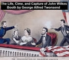 The Life, Crimes, and Capture of John Wilkes Booth by George Alfred Townsend