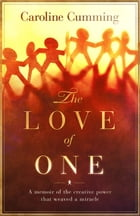 The Love of One: A Memoir of the Creative Power that Weaved a Miracle by Caroline Cumming