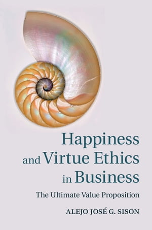 Happiness and Virtue Ethics in Business The Ultimate Value Proposition