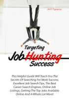 Targeting Job Hunting Success: This Helpful Guide Will Teach You The Secrets Of Searching For Work Success, Excellent Job Search Ti by Jill R. Figueroa