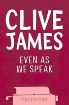 Even As We Speak: Criticism by Clive James