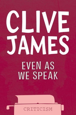 Book Even As We Speak: New Essays 1993 - 2001 by Clive James