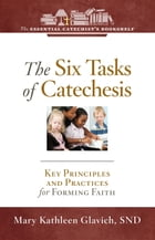 The Six Tasks of Catechesis: Key Principles and Practices for Forming Faith by Mary Kathleen Glavich