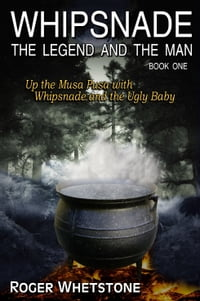 Whipsnade: The Legend and the Man - Book One: Up the Musa Pusa with Whipsnade and the Ugly Baby