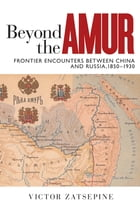 Beyond the Amur: Frontier Encounters between China and Russia, 1850–1930 by Victor Zatsepine