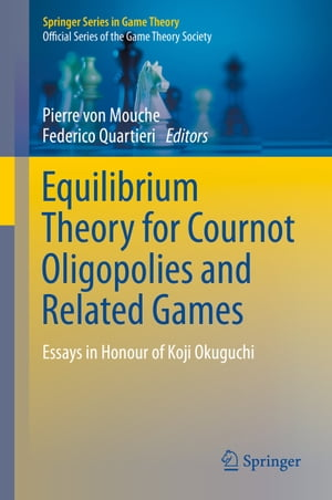 Equilibrium Theory for Cournot Oligopolies and Related Games: Essays in Honour of Koji Okuguchi by Pierre von Mouche