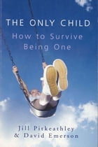 The Only Child: How to Survive Being One: How to Survive Being One