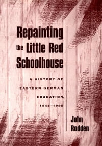 Repainting the Little Red Schoolhouse: A History of Eastern German Education, 1945-1995