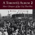 A Toronto Album 2: More Glimpses of the City That Was by Mike Filey