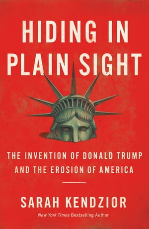 Hiding in Plain Sight: The Invention of Donald Trump and the Erosion of America by Sarah Kendzior