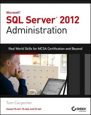 Microsoft SQL Server 2012 Administration Real-World Skills for MCSA Certification and Beyond (Exams 70-461,  70-462,  and 70-463)