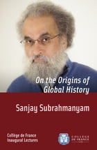 On the Origins of Global History: Inaugural Lecture delivered on Thursday 28 November 2013