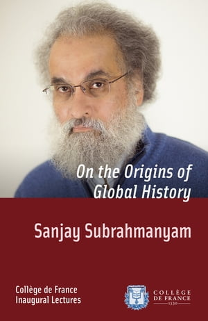 On the Origins of Global History: Inaugural Lecture delivered on Thursday 28 November 2013 by Sanjay Subrahmanyam