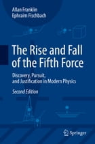 The Rise and Fall of the Fifth Force: Discovery, Pursuit, and Justification in Modern Physics by Ephraim Fischbach