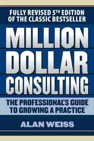 Million Dollar Consulting: The Professional's Guide to Growing a Practice, Fifth Edition by Alan Weiss