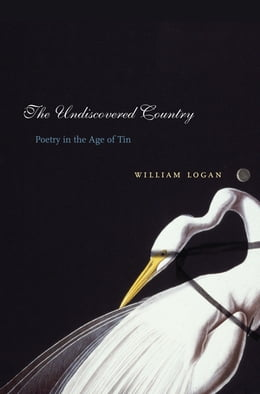 Book The Undiscovered Country: Poetry in the Age of Tin by William Logan