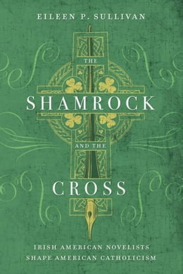 Book The Shamrock and the Cross: Irish American Novelists Shape American Catholicism by Sullivan, Eileen P.