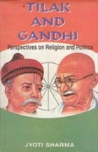 Tilak and Gandhi: Perspectives on Religion and Politics by Jyoti Sharma