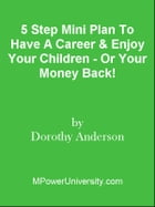 5 Step Mini Plan To Have A Career & Enjoy Your Children - Or Your Money Back! by Editorial Team Of MPowerUniversity.com