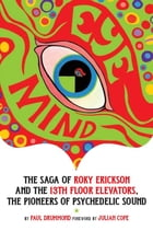 Eye Mind: The Saga of Roky Erickson and The 13th Floor Elevators, The Pioneers of Psychedelic Sound by Paul Drummond
