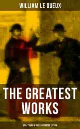 The Greatest Works of William Le Queux (100+ Titles in One Illustrated Edition): The Price of Power, The Great War in England in 1897, The Invasion of 1910, Spies of the Kaiser… by William Le Queux