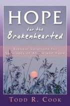 Hope for the Brokenhearted: Biblical Solutions for Survivors of Abuse and Rape by Todd Cook