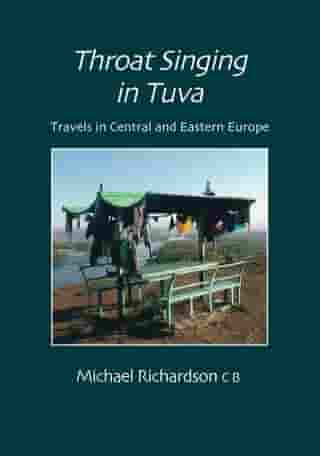 Throat Singing in Tuva: Travels in Central amd Eastern Europe by Michael Richardson
