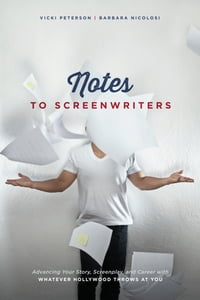 Notes to Screenwriters: Advancing Your Story, Screenplay, and Career With Whatever Hollywood Throws…