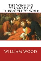 The Winning of Canada: A Chronicle of Wolf by William Wood