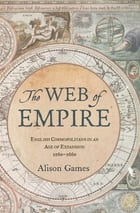 The Web of Empire: English Cosmopolitans in an Age of Expansion, 1560-1660 by Alison Games