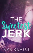 The Sweetest Jerk #1: The Sweetest Jerk Series by Ava Claire