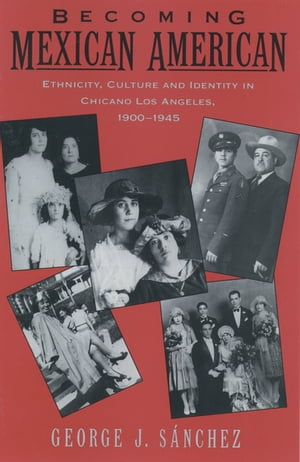 Becoming Mexican American Ethnicity,  Culture,  and Identity in Chicano Los Angeles,  1900-1945