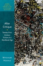 After Critique: Twenty-First-Century Fiction in a Neoliberal Age by Mitchum Huehls