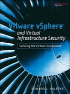 VMware vSphere and Virtual Infrastructure Security: Securing the Virtual Environment by Edward Haletky
