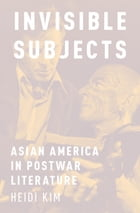 Invisible Subjects: Asian America in Postwar Literature by Heidi Kim