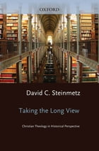 Taking the Long View: Christian Theology in Historical Perspective by David Steinmetz