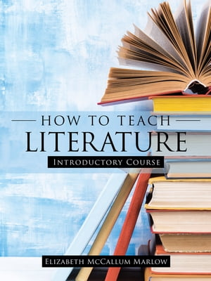 How to Teach Literature: Introductory Course by Elizabeth McCallum Marlow