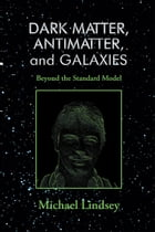 Dark Matter, Antimatter, and Galaxies: Beyond the Standard Model by Michael Lindsey