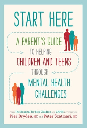 Start Here: A Parent's Guide to Helping Children and Teens through Mental Health Challenges