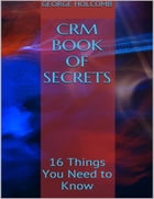 Crm Book of Secrets: 16 Things You Need to Know by George Holcomb