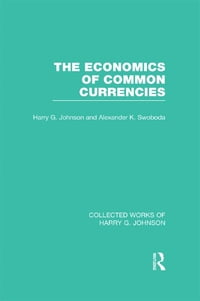 The Economics of Common Currencies (Collected Works of Harry Johnson): Proceedings of the Madrid…