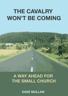 The Cavalry Won't be Coming: A Way Ahead for the Small Church by Dave Mullan