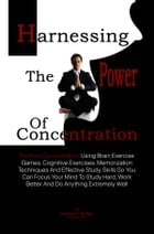 Harnessing The Power Of Concentration: Improve Concentration Using Brain Exercise Games, Cognitive Exercises, Memorization Techniques And E by Doreen P. Ridley